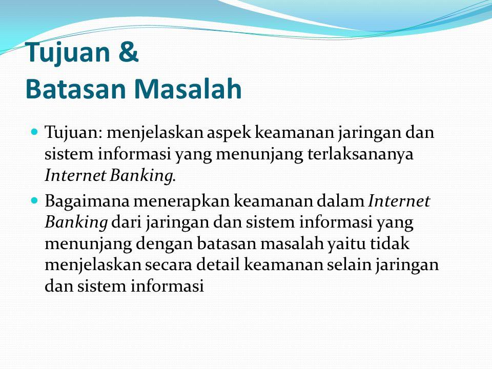 Tujuan & Batasan Masalah  Tujuan: menjelaskan aspek keamanan jaringan dan sistem informasi yang menunjang terlaksananya Internet Banking.