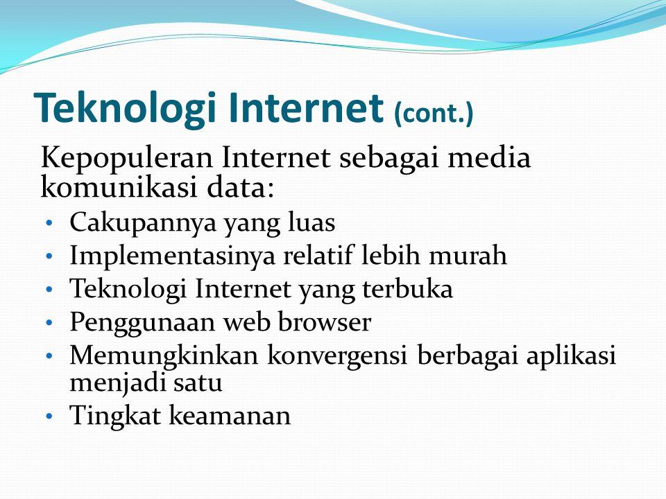 Teknologi Internet (cont.) Kepopuleran Internet sebagai media komunikasi data: • Cakupannya yang luas • Implementasinya relatif lebih murah • Teknologi Internet yang terbuka • Penggunaan web browser • Memungkinkan konvergensi berbagai aplikasi menjadi satu • Tingkat keamanan
