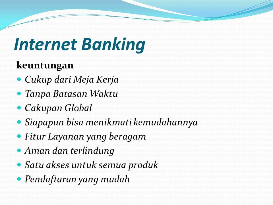 Internet Banking keuntungan  Cukup dari Meja Kerja  Tanpa Batasan Waktu  Cakupan Global  Siapapun bisa menikmati kemudahannya  Fitur Layanan yang