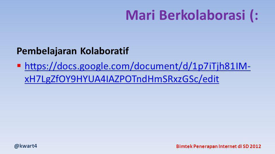 @kwart4 Bimtek Penerapan Internet di SD 2012 Mari Berkolaborasi (: Pembelajaran Kolaboratif  https://docs.google.com/document/d/1p7iTjh81IM- xH7LgZfOY9HYUA4IAZPOTndHmSRxzGSc/edit https://docs.google.com/document/d/1p7iTjh81IM- xH7LgZfOY9HYUA4IAZPOTndHmSRxzGSc/edit
