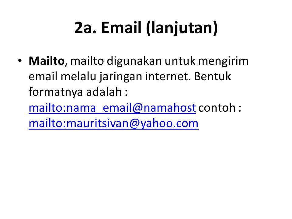 2a. Email (lanjutan) • Mailto, mailto digunakan untuk mengirim email melalu jaringan internet. Bentuk formatnya adalah : mailto:nama_email@namahost co