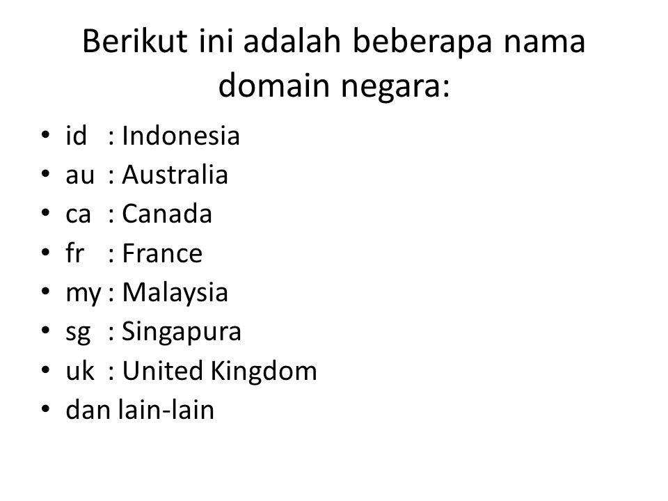 Berikut ini adalah beberapa nama domain negara: • id: Indonesia • au: Australia • ca: Canada • fr: France • my: Malaysia • sg: Singapura • uk: United