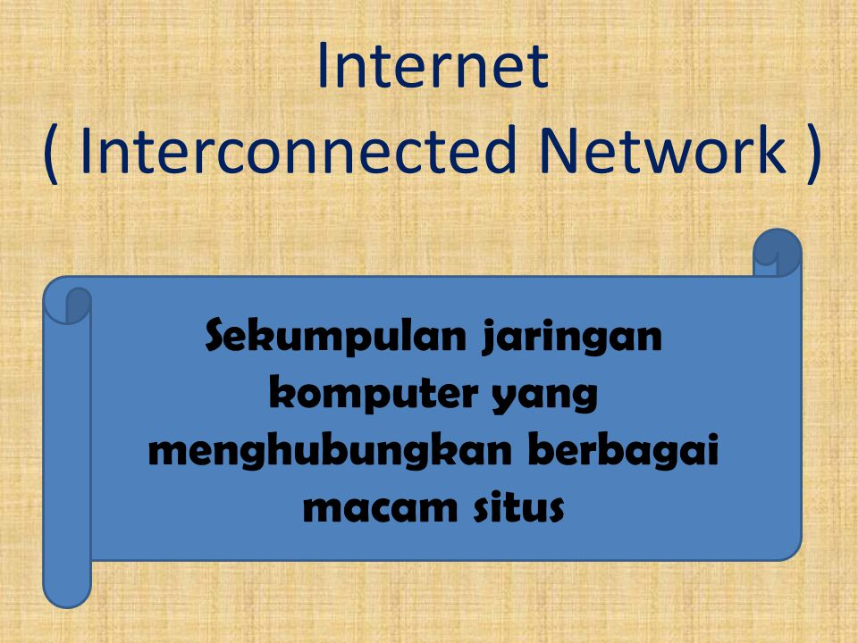Internet ( Interconnected Network ) Sekumpulan jaringan komputer yang menghubungkan berbagai macam situs