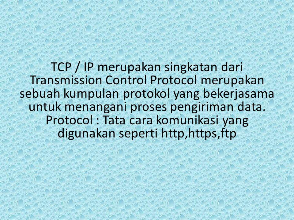 TCP / IP merupakan singkatan dari Transmission Control Protocol merupakan sebuah kumpulan protokol yang bekerjasama untuk menangani proses pengiriman data.