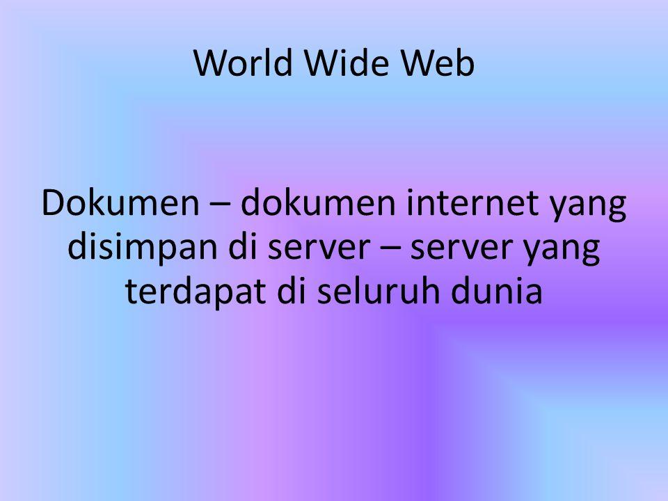 World Wide Web Dokumen – dokumen internet yang disimpan di server – server yang terdapat di seluruh dunia