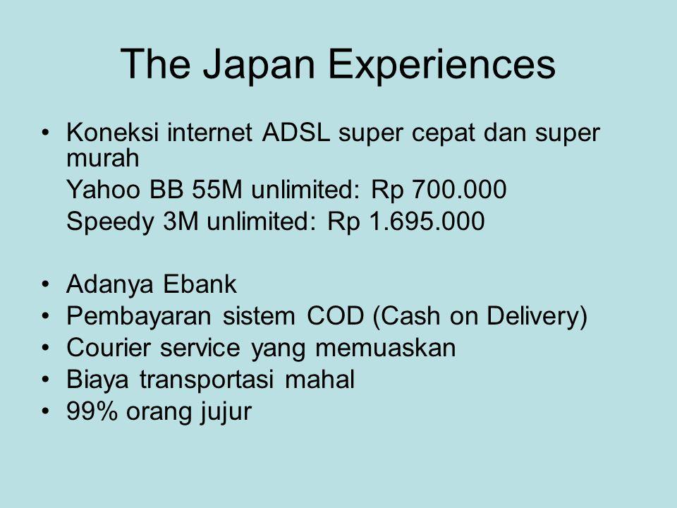 The Japan Experiences •Koneksi internet ADSL super cepat dan super murah Yahoo BB 55M unlimited: Rp 700.000 Speedy 3M unlimited: Rp 1.695.000 •Adanya Ebank •Pembayaran sistem COD (Cash on Delivery) •Courier service yang memuaskan •Biaya transportasi mahal •99% orang jujur