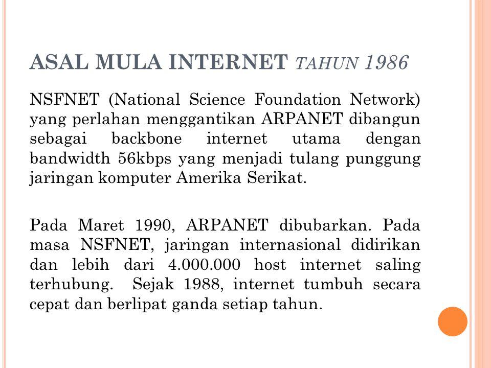 ASAL MULA INTERNET TAHUN 1986 NSFNET (National Science Foundation Network) yang perlahan menggantikan ARPANET dibangun sebagai backbone internet utama