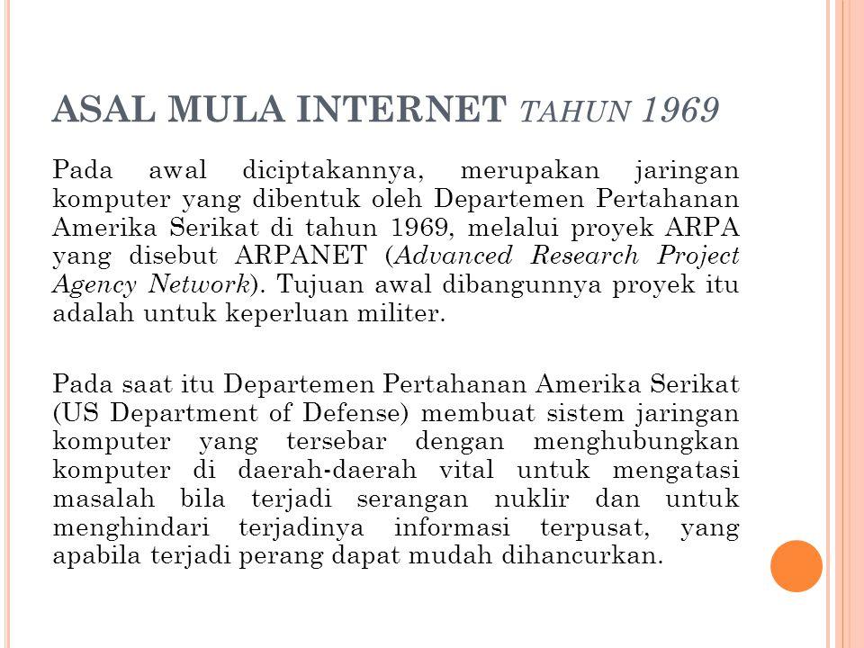ASAL MULA INTERNET TAHUN 1969 Pada awal diciptakannya, merupakan jaringan komputer yang dibentuk oleh Departemen Pertahanan Amerika Serikat di tahun 1
