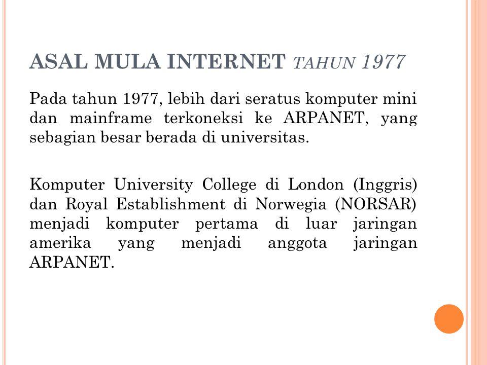 ASAL MULA INTERNET TAHUN 1977 Pada tahun 1977, lebih dari seratus komputer mini dan mainframe terkoneksi ke ARPANET, yang sebagian besar berada di uni