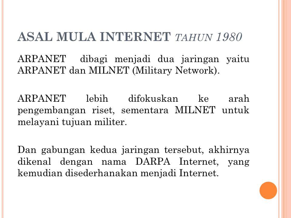ASAL MULA INTERNET TAHUN 1980 ARPANET dibagi menjadi dua jaringan yaitu ARPANET dan MILNET (Military Network). ARPANET lebih difokuskan ke arah pengem