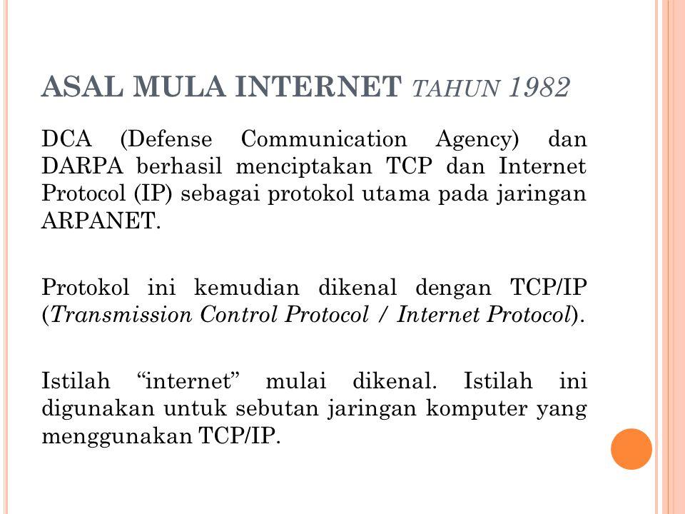 ASAL MULA INTERNET TAHUN 1982 DCA (Defense Communication Agency) dan DARPA berhasil menciptakan TCP dan Internet Protocol (IP) sebagai protokol utama