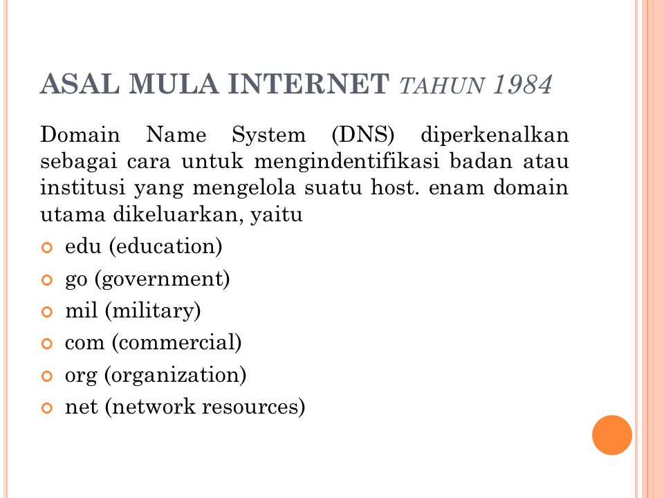 ASAL MULA INTERNET TAHUN 1984 Domain Name System (DNS) diperkenalkan sebagai cara untuk mengindentifikasi badan atau institusi yang mengelola suatu ho