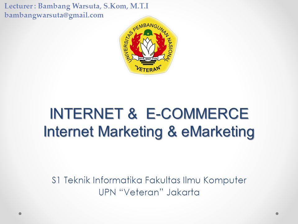 "INTERNET & E-COMMERCE Internet Marketing & eMarketing S1 Teknik Informatika Fakultas Ilmu Komputer UPN ""Veteran"" Jakarta Lecturer : Bambang Warsuta, S"