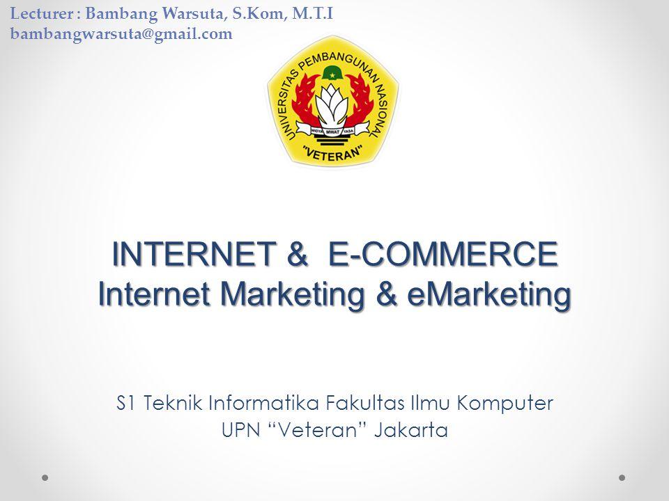 INTERNET & E-COMMERCE Internet Marketing & eMarketing S1 Teknik Informatika Fakultas Ilmu Komputer UPN Veteran Jakarta Lecturer : Bambang Warsuta, S.Kom, M.T.I bambangwarsuta@gmail.com