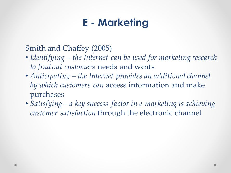E - Marketing Smith and Chaffey (2005) • Identifying – the Internet can be used for marketing research to find out customers needs and wants • Anticipating – the Internet provides an additional channel by which customers can access information and make purchases • Satisfying – a key success factor in e-marketing is achieving customer satisfaction through the electronic channel