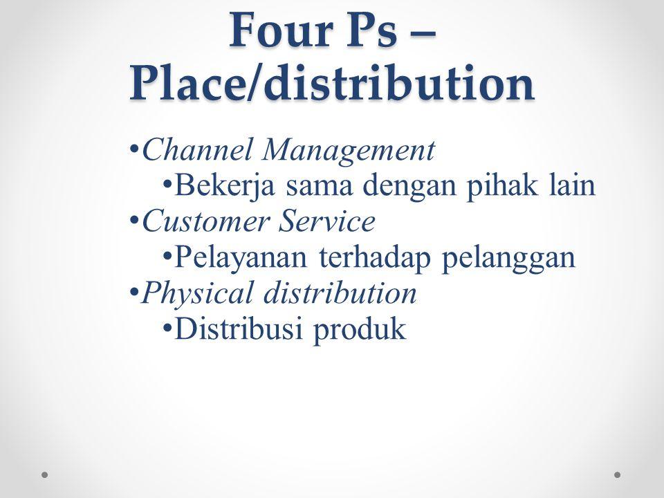 Four Ps – Place/distribution • Channel Management • Bekerja sama dengan pihak lain • Customer Service • Pelayanan terhadap pelanggan • Physical distribution • Distribusi produk