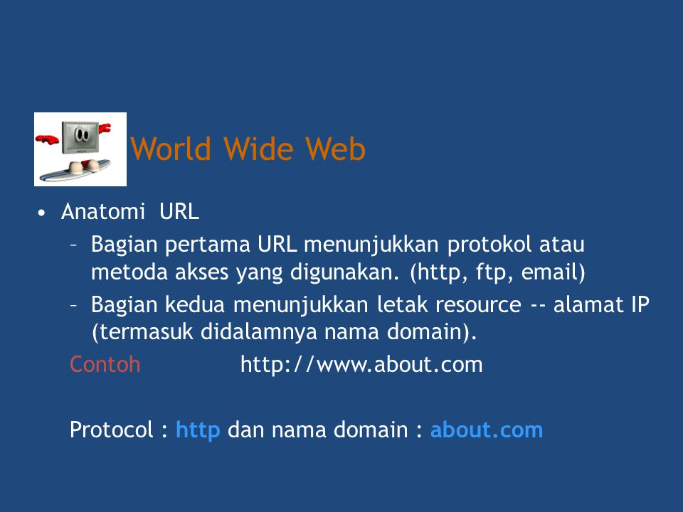 •Uniform Resource Locator (URL) •http://www.binapatria.ac.id Hypertext transfer protocol World Wide WebDomain category Host Network Name World Wide Web