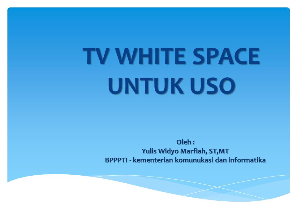 Oleh : Yulis Widyo Marfiah, ST,MT BPPPTI - kementerian komunukasi dan informatika TV WHITE SPACE UNTUK USO