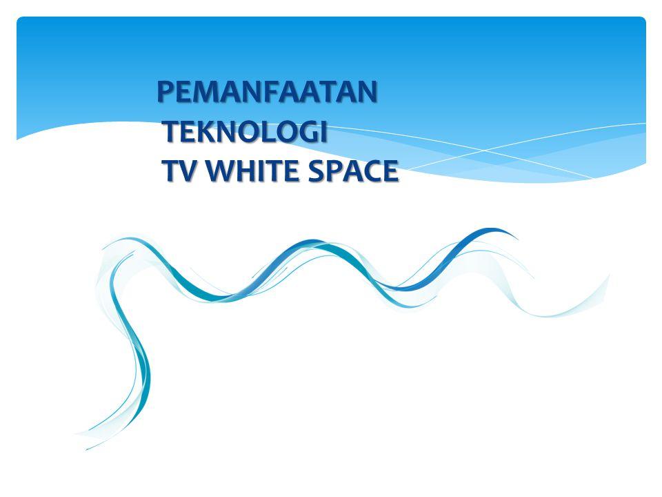 PEMANFAATAN TEKNOLOGI TV WHITE SPACE PEMANFAATAN TEKNOLOGI TV WHITE SPACE