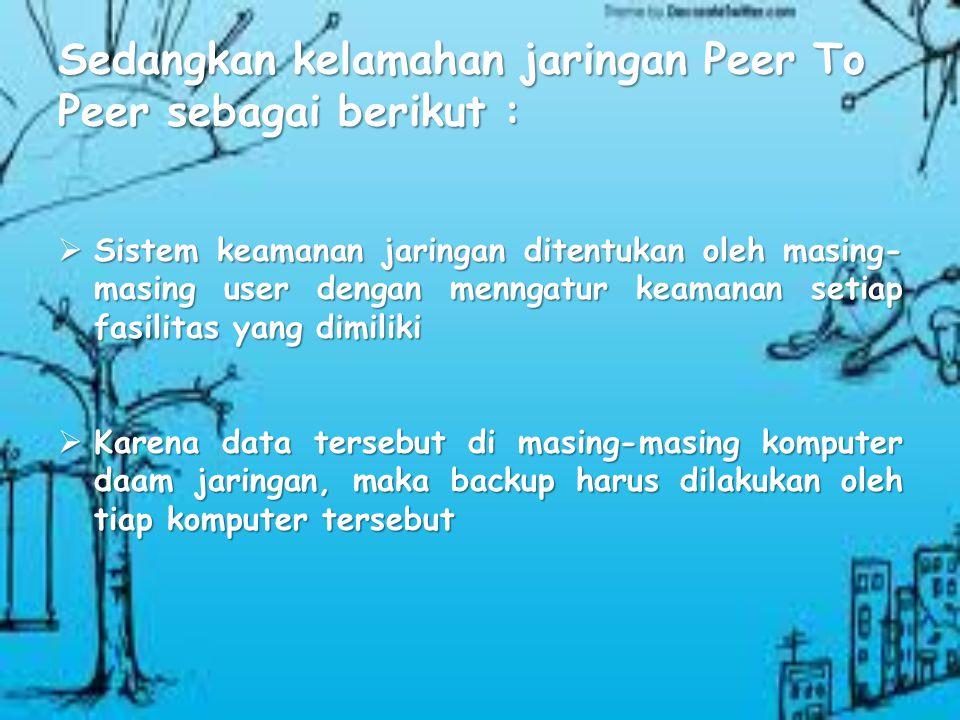 Jaringan Peer To Peer juga memiliki keunggulan dan kelemahan. Keunggulan jaringan tersebut adalah sebagai berikut : Keunggulan jaringan tersebut adala