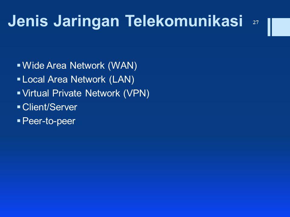 Jenis Jaringan Telekomunikasi  Wide Area Network (WAN)  Local Area Network (LAN)  Virtual Private Network (VPN)  Client/Server  Peer-to-peer 27