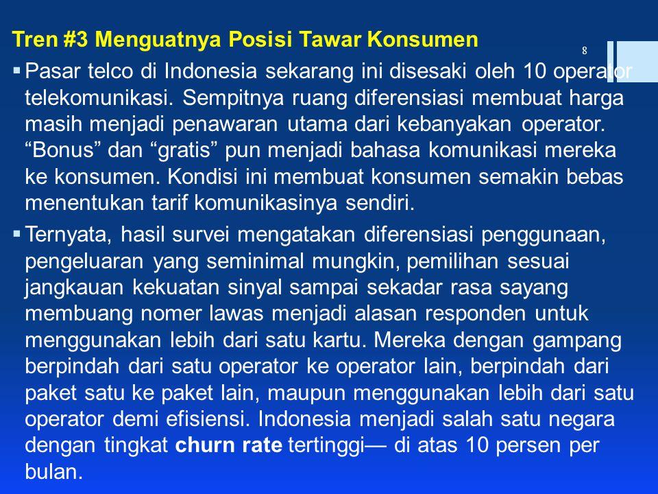 8 Tren #3 Menguatnya Posisi Tawar Konsumen  Pasar telco di Indonesia sekarang ini disesaki oleh 10 operator telekomunikasi. Sempitnya ruang diferensi