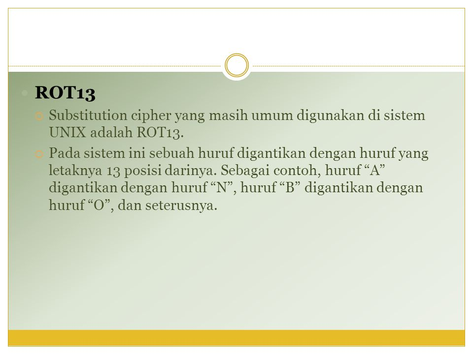  ROT13  Substitution cipher yang masih umum digunakan di sistem UNIX adalah ROT13.  Pada sistem ini sebuah huruf digantikan dengan huruf yang letak