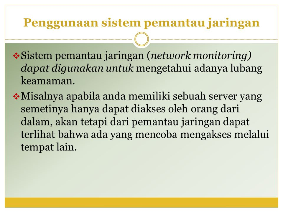 Penggunaan sistem pemantau jaringan  Sistem pemantau jaringan (network monitoring) dapat digunakan untuk mengetahui adanya lubang keamaman.  Misalny