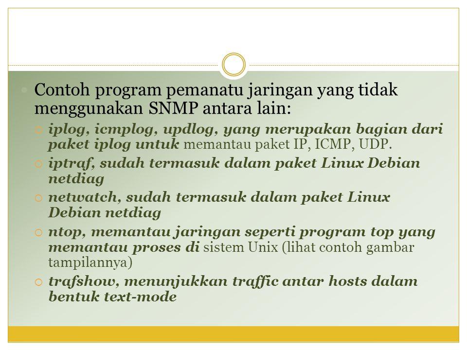  Contoh program pemanatu jaringan yang tidak menggunakan SNMP antara lain:  iplog, icmplog, updlog, yang merupakan bagian dari paket iplog untuk mem