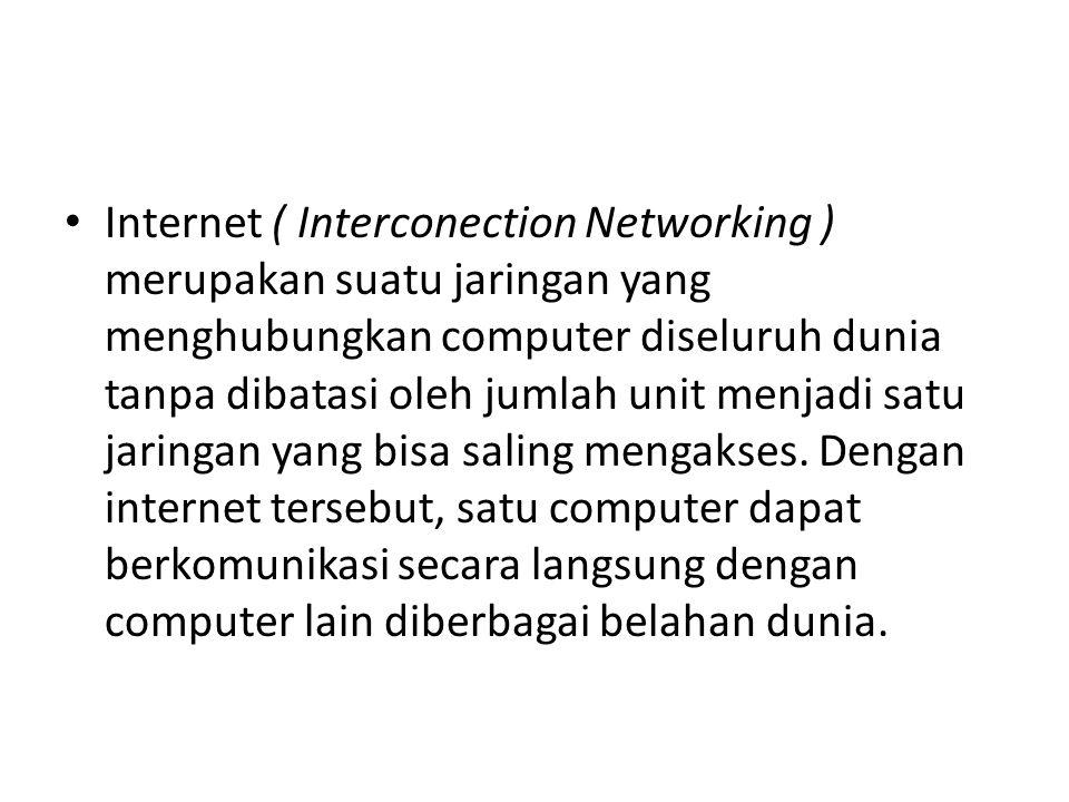 • Internet ( Interconection Networking ) merupakan suatu jaringan yang menghubungkan computer diseluruh dunia tanpa dibatasi oleh jumlah unit menjadi satu jaringan yang bisa saling mengakses.
