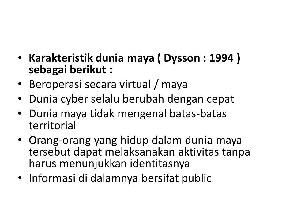 • Karakteristik dunia maya ( Dysson : 1994 ) sebagai berikut : • Beroperasi secara virtual / maya • Dunia cyber selalu berubah dengan cepat • Dunia maya tidak mengenal batas-batas territorial • Orang-orang yang hidup dalam dunia maya tersebut dapat melaksanakan aktivitas tanpa harus menunjukkan identitasnya • Informasi di dalamnya bersifat public