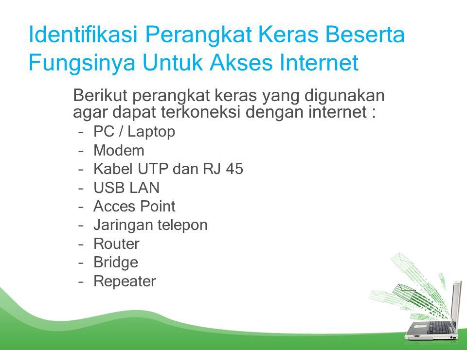 Identifikasi Perangkat Keras Beserta Fungsinya Untuk Akses Internet Berikut perangkat keras yang digunakan agar dapat terkoneksi dengan internet : –PC / Laptop –Modem –Kabel UTP dan RJ 45 –USB LAN –Acces Point –Jaringan telepon –Router –Bridge –Repeater