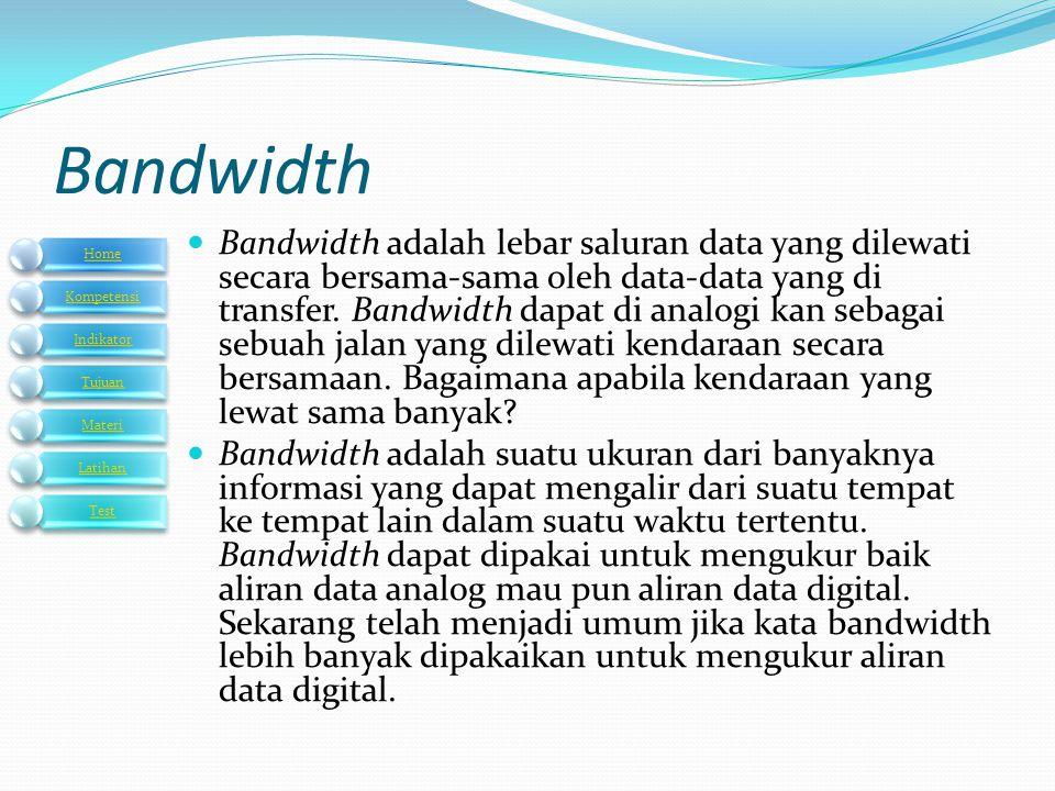 Bandwidth  Bandwidth adalah lebar saluran data yang dilewati secara bersama-sama oleh data-data yang di transfer. Bandwidth dapat di analogi kan seba