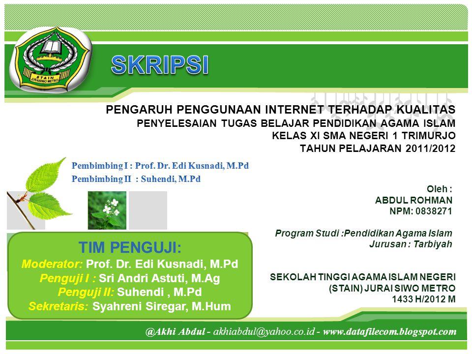 L/O/G/O PENGARUH PENGGUNAAN INTERNET TERHADAP KUALITAS PENYELESAIAN TUGAS BELAJAR PENDIDIKAN AGAMA ISLAM KELAS XI SMA NEGERI 1 TRIMURJO TAHUN PELAJARAN 2011/2012 Oleh : ABDUL ROHMAN NPM: 0838271 Program Studi :Pendidikan Agama Islam Jurusan : Tarbiyah SEKOLAH TINGGI AGAMA ISLAM NEGERI (STAIN) JURAI SIWO METRO 1433 H/2012 M @Akhi Abdul - akhiabdul@yahoo.co.id - www.datafilecom.blogspot.com TIM PENGUJI: Moderator: Prof.