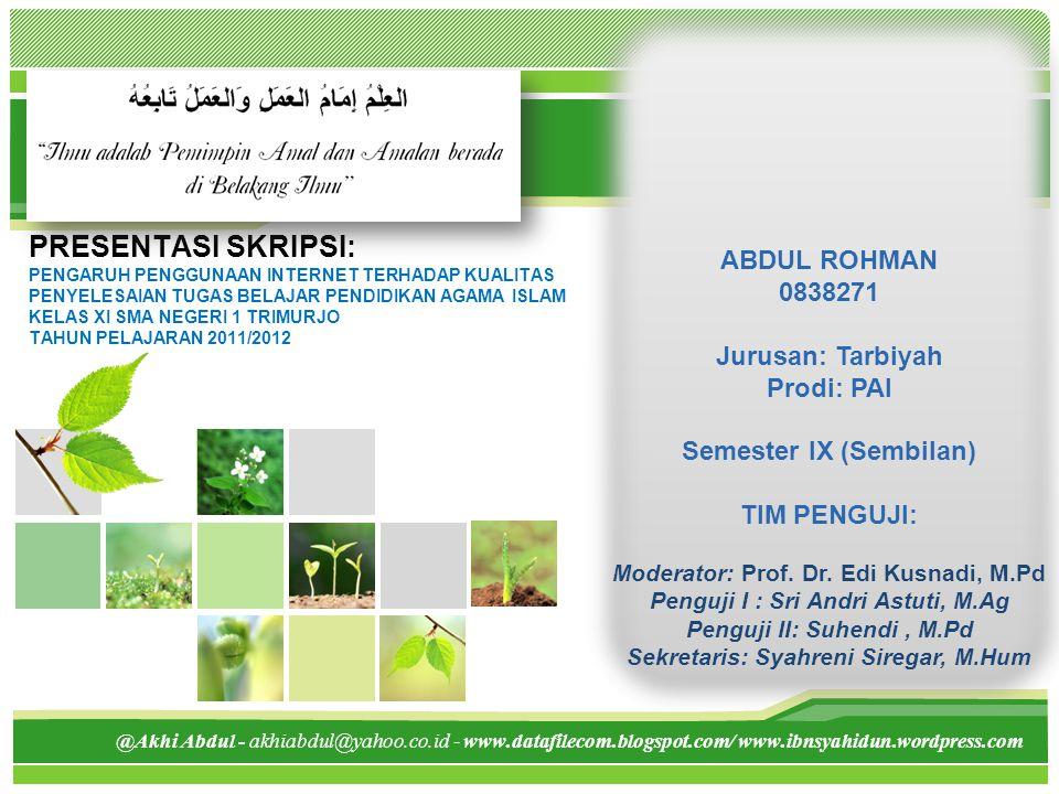 L/O/G/O @Akhi Abdul - akhiabdul@yahoo.co.id - www.datafilecom.blogspot.com/ www.ibnsyahidun.wordpress.com PRESENTASI SKRIPSI: PENGARUH PENGGUNAAN INTERNET TERHADAP KUALITAS PENYELESAIAN TUGAS BELAJAR PENDIDIKAN AGAMA ISLAM KELAS XI SMA NEGERI 1 TRIMURJO TAHUN PELAJARAN 2011/2012 ABDUL ROHMAN 0838271 Jurusan: Tarbiyah Prodi: PAI Semester IX (Sembilan) TIM PENGUJI: Moderator: Prof.