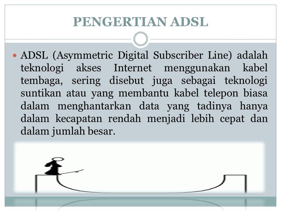 PENGERTIAN ADSL  ADSL (Asymmetric Digital Subscriber Line) adalah teknologi akses Internet menggunakan kabel tembaga, sering disebut juga sebagai teknologi suntikan atau yang membantu kabel telepon biasa dalam menghantarkan data yang tadinya hanya dalam kecapatan rendah menjadi lebih cepat dan dalam jumlah besar.