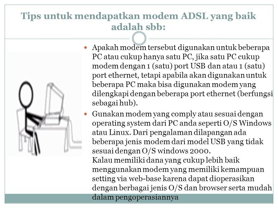 Tips untuk mendapatkan modem ADSL yang baik adalah sbb:  Apakah modem tersebut digunakan untuk beberapa PC atau cukup hanya satu PC, jika satu PC cukup modem dengan 1 (satu) port USB dan atau 1 (satu) port ethernet, tetapi apabila akan digunakan untuk beberapa PC maka bisa digunakan modem yang dilengkapi dengan beberapa port ethernet (berfungsi sebagai hub).