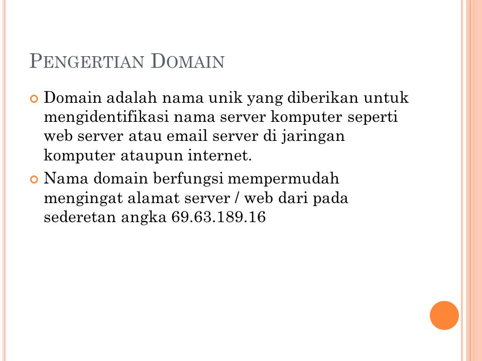 P ENGERTIAN D OMAIN Domain adalah nama unik yang diberikan untuk mengidentifikasi nama server komputer seperti web server atau email server di jaringan komputer ataupun internet.