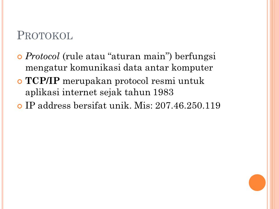 P ROTOKOL Protocol (rule atau aturan main ) berfungsi mengatur komunikasi data antar komputer TCP/IP merupakan protocol resmi untuk aplikasi internet sejak tahun 1983 IP address bersifat unik.