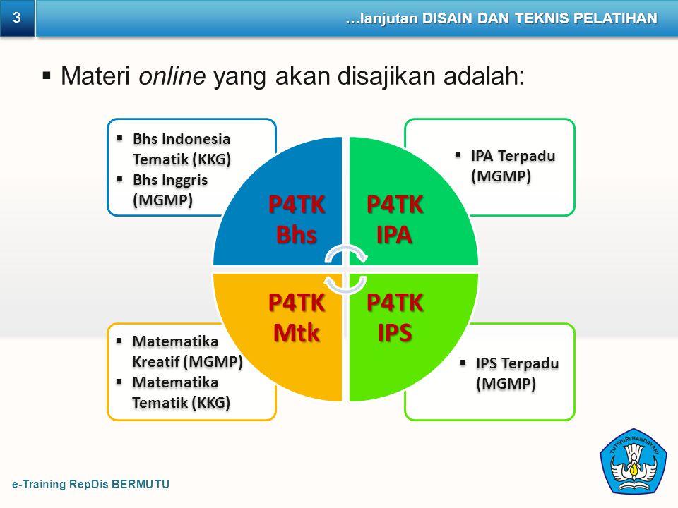 e-Training RepDis BERMUTU 3 3 …lanjutan DISAIN DAN TEKNIS PELATIHAN  Materi online yang akan disajikan adalah: P4TK Bhs P4TK IPA P4TK IPS P4TK Mtk 