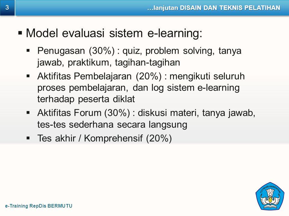 e-Training RepDis BERMUTU 3 3 …lanjutan DISAIN DAN TEKNIS PELATIHAN  Model evaluasi sistem e-learning:  Penugasan (30%) : quiz, problem solving, tan