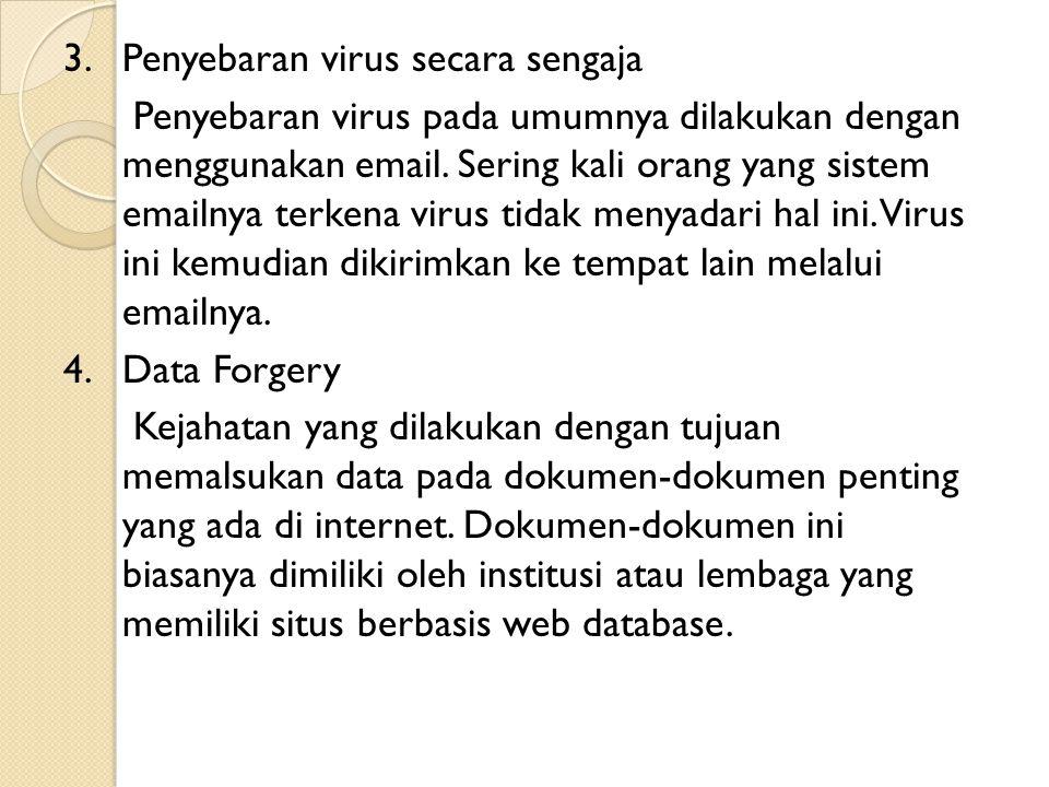 3. Penyebaran virus secara sengaja Penyebaran virus pada umumnya dilakukan dengan menggunakan email. Sering kali orang yang sistem emailnya terkena vi