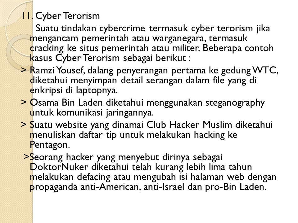 11. Cyber Terorism Suatu tindakan cybercrime termasuk cyber terorism jika mengancam pemerintah atau warganegara, termasuk cracking ke situs pemerintah