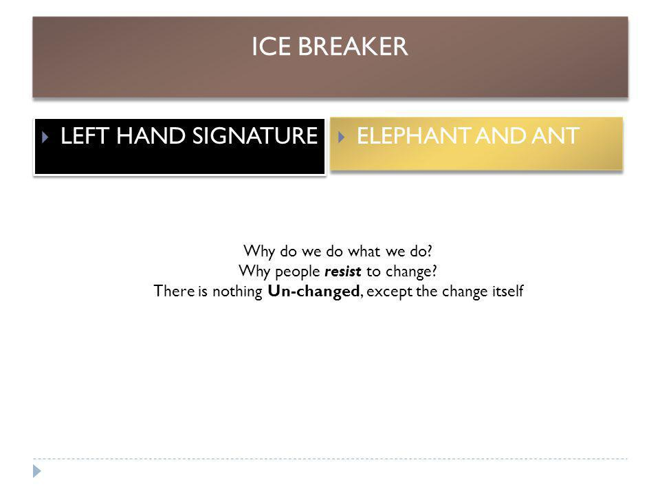 ICE BREAKER  LEFT HAND SIGNATURE  ELEPHANT AND ANT Why do we do what we do? Why people resist to change? There is nothing Un-changed, except the cha