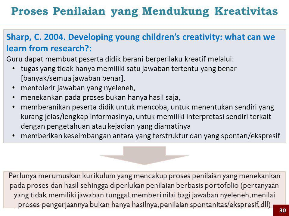 30 Proses Penilaian yang Mendukung Kreativitas Sharp, C. 2004. Developing young children's creativity: what can we learn from research?: Guru dapat me