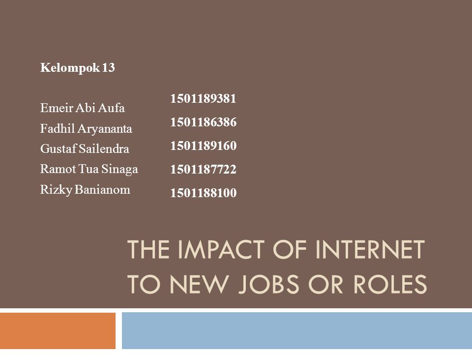THE IMPACT OF INTERNET TO NEW JOBS OR ROLES Kelompok 13 Emeir Abi Aufa Fadhil Aryananta Gustaf Sailendra Ramot Tua Sinaga Rizky Banianom 1501189381 1501186386 1501189160 1501187722 1501188100