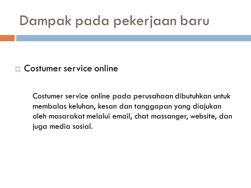Dampak pada pekerjaan baru  Costumer service online Costumer service online pada perusahaan dibutuhkan untuk membalas keluhan, kesan dan tanggapan ya