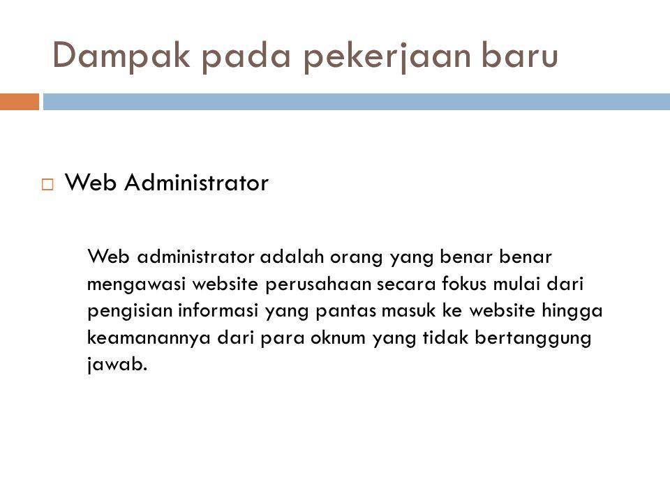 Dampak pada pekerjaan baru  Web Administrator Web administrator adalah orang yang benar benar mengawasi website perusahaan secara fokus mulai dari pengisian informasi yang pantas masuk ke website hingga keamanannya dari para oknum yang tidak bertanggung jawab.