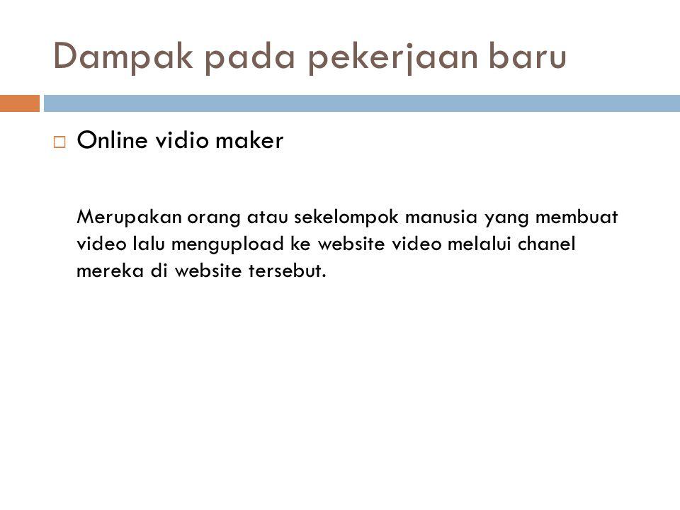 Dampak pada pekerjaan baru  Online vidio maker Merupakan orang atau sekelompok manusia yang membuat video lalu mengupload ke website video melalui chanel mereka di website tersebut.