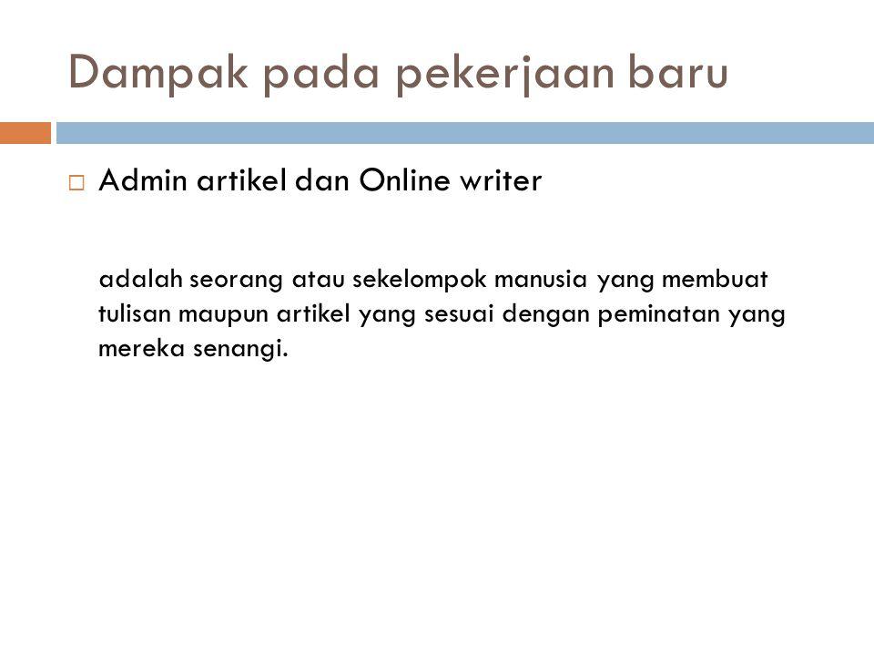 Dampak pada pekerjaan baru  Admin artikel dan Online writer adalah seorang atau sekelompok manusia yang membuat tulisan maupun artikel yang sesuai de